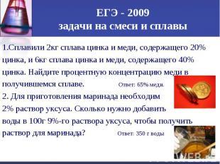 ЕГЭ - 2009 задачи на смеси и сплавы1.Сплавили 2кг сплава цинка и меди, содержаще