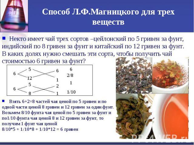 Способ Л.Ф.Магницкого для трех веществНекто имеет чай трех сортов –цейлонский по 5 гривен за фунт, индийский по 8 гривен за фунт и китайский по 12 гривен за фунт. В каких долях нужно смешать эти сорта, чтобы получить чай стоимостью 6 гривен за фунт?…