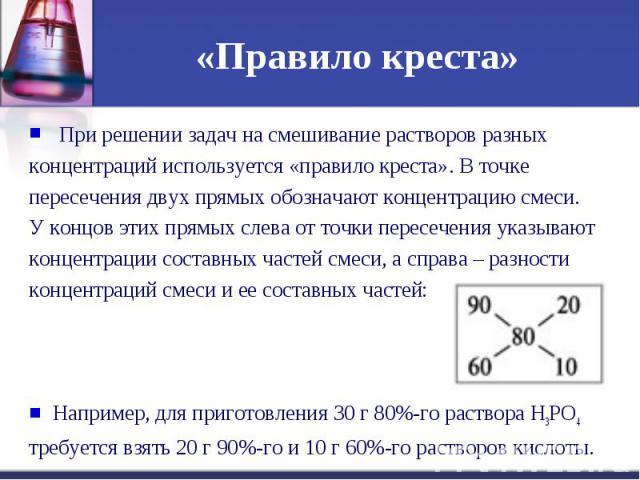 «Правило креста» При решении задач на смешивание растворов разных концентраций используется «правило креста». В точке пересечения двух прямых обозначают концентрацию смеси. У концов этих прямых слева от точки пересечения указывают концентрации соста…
