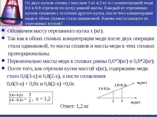 От двух кусков сплава с массами 3 кг и 2 кг и с концентрацией меди 0,6 и 0,8 отрезали по куску равной массы. Каждый из отрезанных кусков сплавлен с остатком другого куска, после чего концентрация меди в обоих сплавах стала одинаковой. Какова масса к…