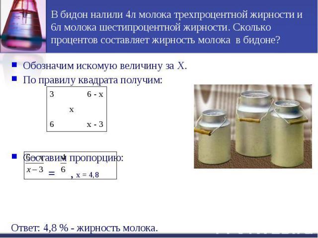 В бидон налили 4л молока трехпроцентной жирности и 6л молока шестипроцентной жирности. Сколько процентов составляет жирность молока в бидоне?Обозначим искомую величину за Х.По правилу квадрата получим: Составим пропорцию: = , х = 4,8Ответ: 4,8 % - ж…