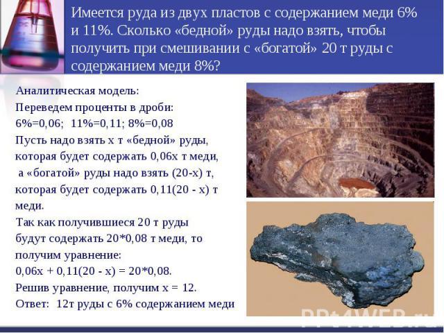 Имеется руда из двух пластов с содержанием меди 6% и 11%. Сколько «бедной» руды надо взять, чтобы получить при смешивании с «богатой» 20 т руды с содержанием меди 8%?Аналитическая модель:Переведем проценты в дроби:6%=0,06; 11%=0,11; 8%=0,08Пусть над…