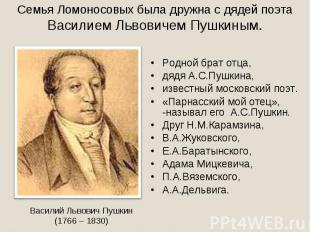 Семья Ломоносовых была дружна с дядей поэта Василием Львовичем Пушкиным.Родной б