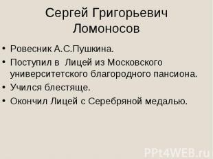 Сергей Григорьевич ЛомоносовРовесник А.С.Пушкина.Поступил в Лицей из Московского