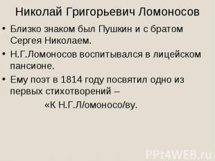 Николай Григорьевич ЛомоносовБлизко знаком был Пушкин и с братом Сергея Николаем