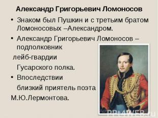Александр Григорьевич ЛомоносовЗнаком был Пушкин и с третьим братом Ломоносовых