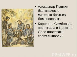 Александр Пушкин был знаком с матерью братьев Ломоносовых.Каролина Семёновна при