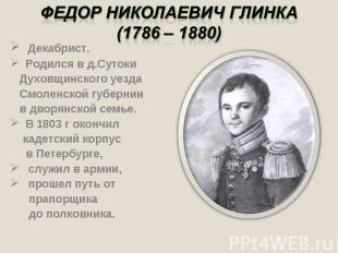 Федор Николаевич Глинка(1786 – 1880) Декабрист. Родился в д.Сутоки Духовщинского