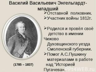 Василий Васильевич Энгельгардт- младший Отставной полковник.Участник войны 1812г