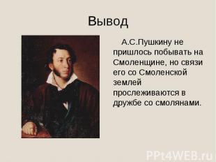Вывод А.С.Пушкину не пришлось побывать на Смоленщине, но связи его со Смоленской