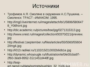 ИсточникиТрофимов А.Я. Смоляне в окружении А.С.Пушкина. –Смоленск: ТРАСТ –ИМАКОМ