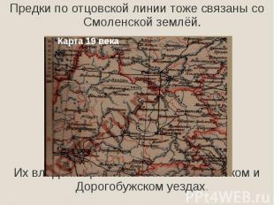 Предки по отцовской линии тоже связаны со Смоленской землёй.Их владения располаг