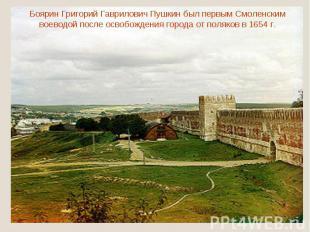 Боярин Григорий Гаврилович Пушкин был первым Смоленским воеводой после освобожде