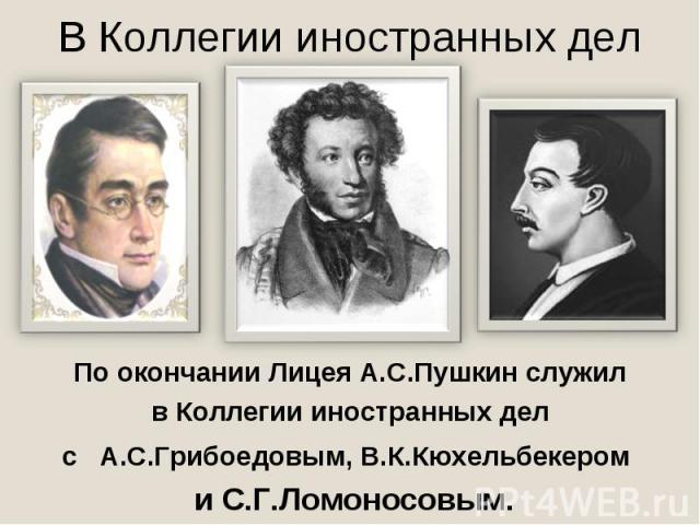В Коллегии иностранных делПо окончании Лицея А.С.Пушкин служил в Коллегии иностранных дел с А.С.Грибоедовым, В.К.Кюхельбекером и С.Г.Ломоносовым.