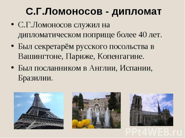 С.Г.Ломоносов - дипломатС.Г.Ломоносов служил на дипломатическом поприще более 40 лет.Был секретарём русского посольства в Вашингтоне, Париже, Копенгагине.Был посланником в Англии, Испании, Бразилии.