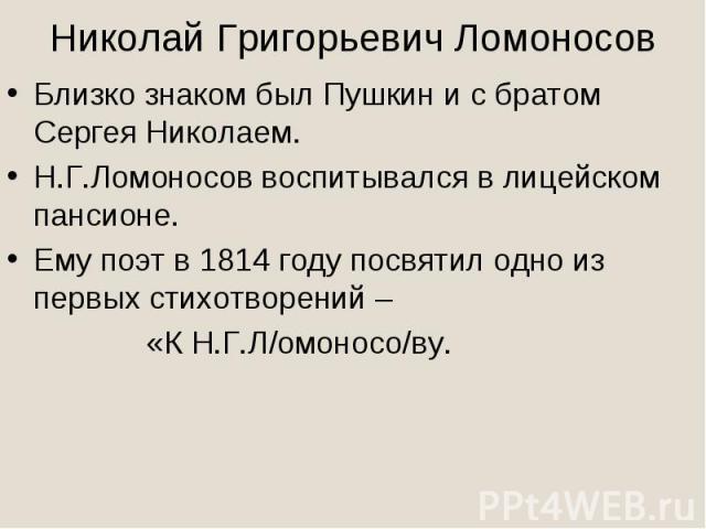 Николай Григорьевич ЛомоносовБлизко знаком был Пушкин и с братом Сергея Николаем.Н.Г.Ломоносов воспитывался в лицейском пансионе.Ему поэт в 1814 году посвятил одно из первых стихотворений – «К Н.Г.Л/омоносо/ву.