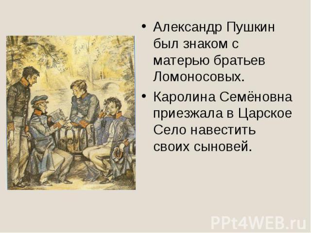 Александр Пушкин был знаком с матерью братьев Ломоносовых.Каролина Семёновна приезжала в Царское Село навестить своих сыновей.