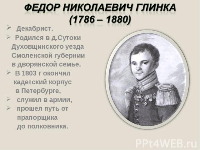 Федор Николаевич Глинка(1786 – 1880) Декабрист. Родился в д.Сутоки Духовщинского уезда Смоленской губернии в дворянской семье. В 1803 г окончил кадетский корпус в Петербурге, служил в армии, прошел путь от прапорщика до полковника.