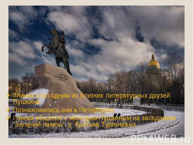Глинка стал одним из близких литературных друзей Пушкина. Познакомились они в Петербурге.Глинка общался с молодым Пушкиным на заседаниях