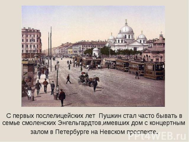 С первых послелицейских лет Пушкин стал часто бывать всемье смоленских Энгельгардтов,имевших дом с концертным залом в Петербурге на Невском проспекте.