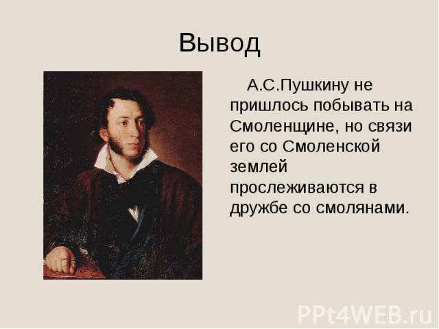 Вывод А.С.Пушкину не пришлось побывать на Смоленщине, но связи его со Смоленской землей прослеживаются в дружбе со смолянами.