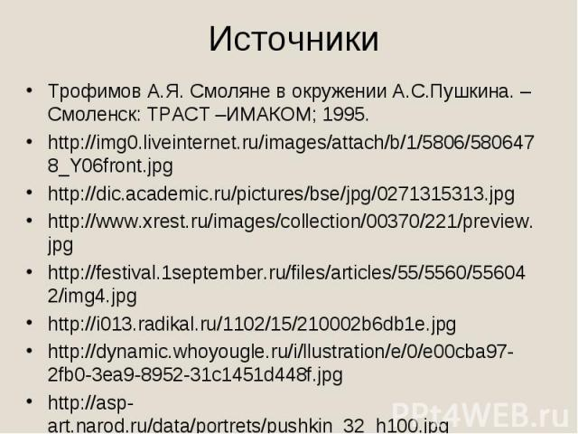 ИсточникиТрофимов А.Я. Смоляне в окружении А.С.Пушкина. –Смоленск: ТРАСТ –ИМАКОМ; 1995.http://img0.liveinternet.ru/images/attach/b/1/5806/5806478_Y06front.jpghttp://dic.academic.ru/pictures/bse/jpg/0271315313.jpghttp://www.xrest.ru/images/collection…
