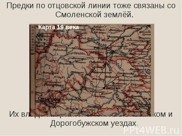 Предки по отцовской линии тоже связаны со Смоленской землёй.Их владения располагались в Вяземском и Дорогобужском уездах.