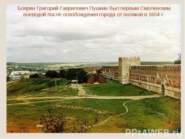 Боярин Григорий Гаврилович Пушкин был первым Смоленским воеводой после освобождения города от поляков в 1654 г.