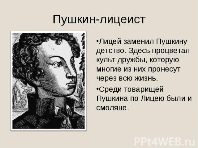 Пушкин-лицеистЛицей заменил Пушкину детство. Здесь процветал культ дружбы, которую многие из них пронесут через всю жизнь. Среди товарищей Пушкина по Лицею были и смоляне.