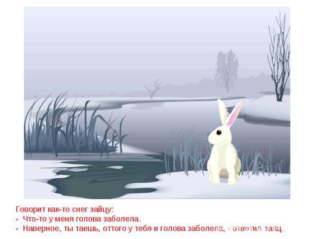 Говорит как-то снег зайцу:- Что-то у меня голова заболела.- Наверное, ты таешь, оттого у тебя и голова заболела, - ответил заяц.