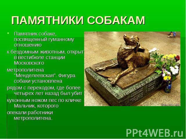 ПАМЯТНИКИ СОБАКАМПамятник собаке, посвященный гуманному отношению к бездомным животным, открыт в вестибюле станции Московского метрополитена