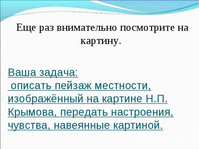 Еще раз внимательно посмотрите на картину. Ваша задача: описать пейзаж местности, изображённый на картине Н.П. Крымова, передать настроения, чувства, навеянные картиной.