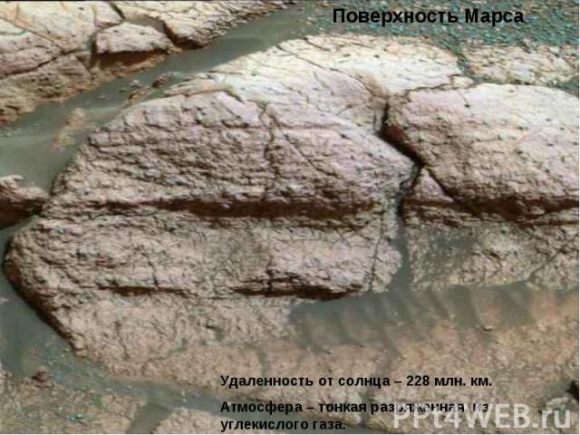 Поверхность МарсаУдаленность от солнца – 228 млн. км.Атмосфера – тонкая разряженная, из углекислого газа.