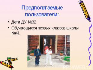 Предполагаемые пользователи:Дети ДУ №32Обучающиеся первых классов школы №41