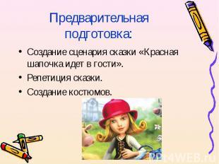 Предварительная подготовка:Создание сценария сказки «Красная шапочка идет в гост
