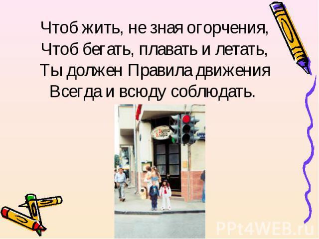 Чтоб жить, не зная огорчения,Чтоб бегать, плавать и летать,Ты должен Правила движенияВсегда и всюду соблюдать.