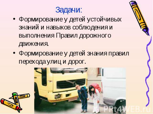 Задачи:Формирование у детей устойчивых знаний и навыков соблюдения и выполнения Правил дорожного движения.Формирование у детей знания правил перехода улиц и дорог.