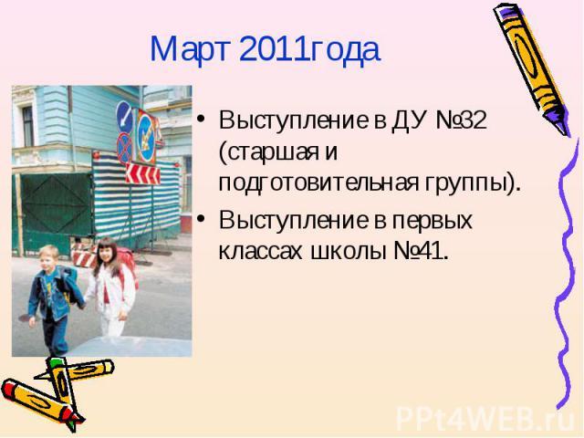 Март 2011годаВыступление в ДУ №32 (старшая и подготовительная группы).Выступление в первых классах школы №41.