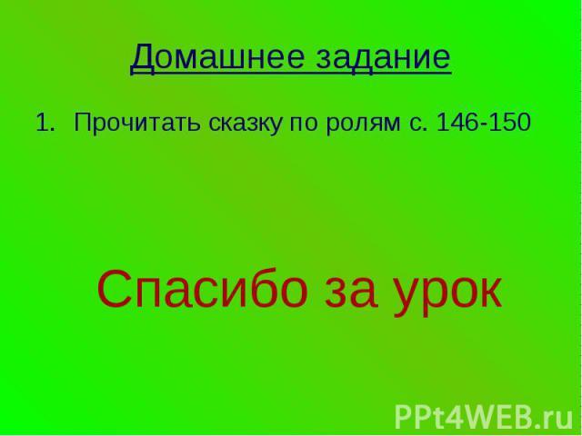 Домашнее заданиеПрочитать сказку по ролям с. 146-150Спасибо за урок