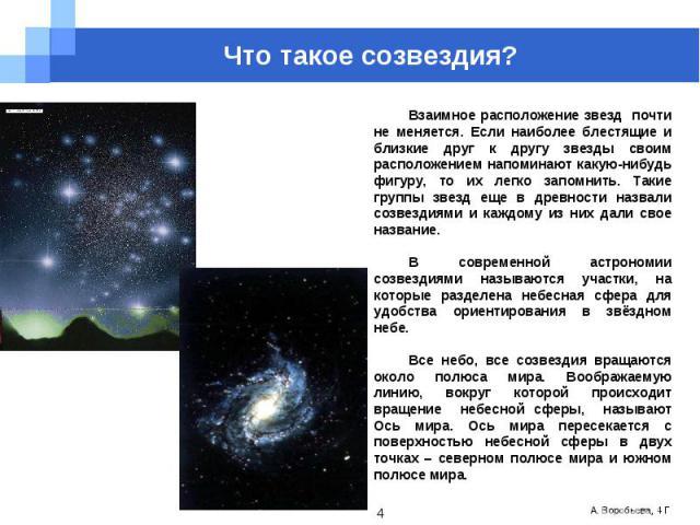 Что такое созвездия? Взаимное расположение звезд почти не меняется. Если наиболее блестящие и близкие друг к другу звезды своим расположением напоминают какую-нибудь фигуру, то их легко запомнить. Такие группы звезд еще в древности назвали созвездия…