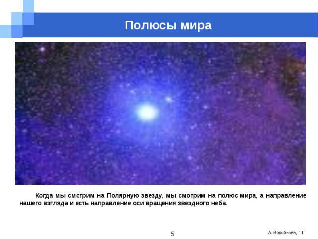 Полюсы мираКогда мы смотрим на Полярную звезду, мы смотрим на полюс мира, а направление нашего взгляда и есть направление оси вращения звездного неба.