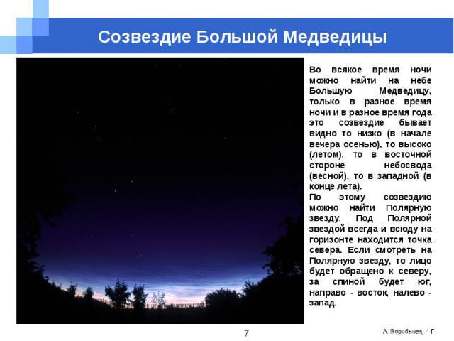 Созвездие Большой МедведицыВо всякое время ночи можно найти на небе Большую Медведицу, только в разное время ночи и в разное время года это созвездие бывает видно то низко (в начале вечера осенью), то высоко (летом), то в восточной стороне небосвода…