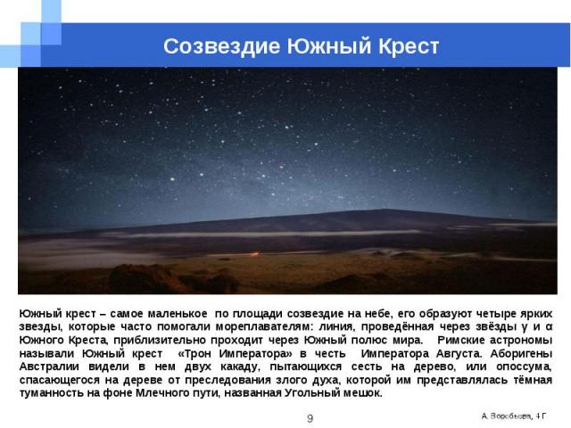 Созвездие Южный КрестЮжный крест – самое маленькое по площади созвездие на небе, его образуют четыре ярких звезды, которые часто помогали мореплавателям: линия, проведённая через звёзды γ и α Южного Креста, приблизительно проходит через Южный полюс …