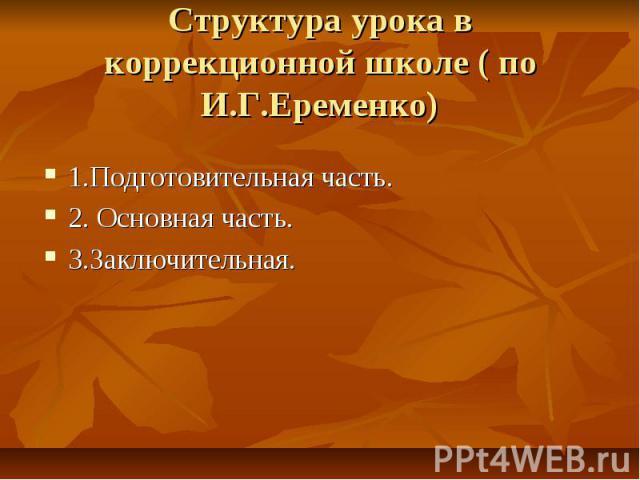 Структура урока в коррекционной школе ( по И.Г.Еременко)1.Подготовительная часть.2. Основная часть.3.Заключительная.