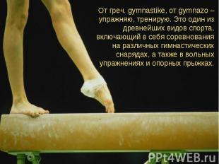 От греч. gymnastike, от gymnazo – упражняю, тренирую. Это один из древнейших вид