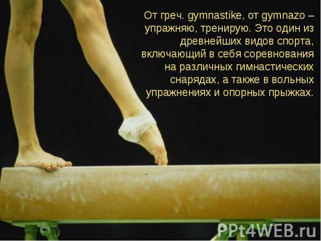 От греч. gymnastike, от gymnazo – упражняю, тренирую. Это один из древнейших видов спорта, включающий в себя соревнования на различных гимнастических снарядах, а также в вольных упражнениях и опорных прыжках.