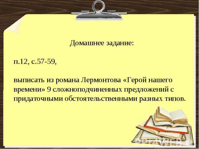 Домашнее задание:п.12, с.57-59, выписать из романа Лермонтова «Герой нашего времени» 9 сложноподчиненных предложений с придаточными обстоятельственными разных типов.