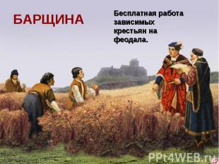 БАРЩИНАБесплатная работа зависимых крестьян на феодала.