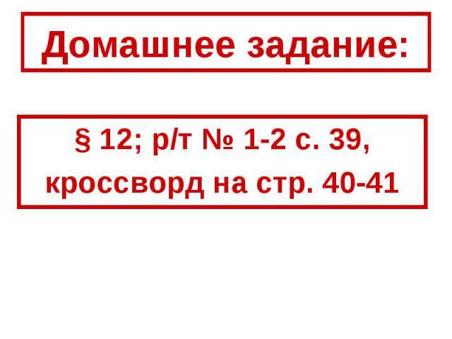Домашнее задание:§ 12; р/т № 1-2 с. 39,кроссворд на стр. 40-41