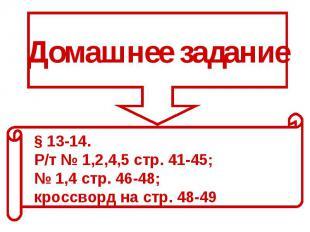 Домашнее задание§ 13-14. Р/т № 1,2,4,5 стр. 41-45; № 1,4 стр. 46-48; кроссворд н